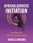 African Goddess Initiation: Sacred Rituals for Self-Love, Prosperity, and Joy Cover Image