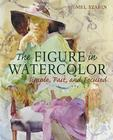 The Figure in Watercolor: Simple, Fast, and Focused Cover Image