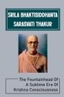 Srila Bhaktisiddhanta Sarasvati Thakur: The Fountainhead Of A Sublime Era Of Krishna Consciousness: Śrīla Prabhupāda'S Words Cover Image