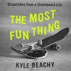 The Most Fun Thing Lib/E: Dispatches from a Skateboard Life Cover Image