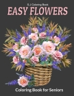 Easy Flowers Coloring Book for Seniors: An Adult Coloring Book with Fun, Easy, and Relaxing Coloring Pages Cover Image