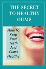 The Secret To Healthy Gums: How To Keep Your Teeth And Gums Healthy: Ways To Keep Your Gums Healthy Cover Image
