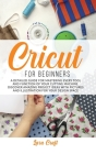 Cricut For Beginners: A Detailed Guide for Mastering every Tool and Function of Your Cutting Machine. Discover Amazing Project Ideas with Pi Cover Image