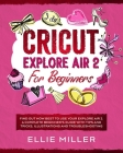 Cricut Explore Air 2 for Beginners: Find Out How Best to Use your Explore Air 2. A Complete Beginner's Guide with Tips and Tricks, Illustrations and T Cover Image