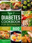 Type 2 Diabetes Cookbook for Beginners: 800 Days Healthy and Delicious Diabetic Diet Recipes A Guide for the New Diagnosed to Eating Well with Type 2 Cover Image