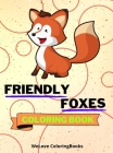 Friendly Foxes Coloring Book: Cute Foxes Coloring Book Adorable Foxes Coloring Pages for Kids 25 Incredibly Cute and Lovable Foxes Cover Image