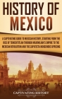 History of Mexico: A Captivating Guide to Mexican History, Starting from the Rise of Tenochtitlan through Maximilian's Empire to the Mexi Cover Image