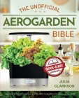 The Unofficial Aerogarden Bible: Everything You Need to Know to Grow an Edible Indoor Garden Without Dirt, Bugs or a Green Thumb Cover Image