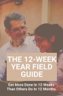 The 12-Week Year Field Guide: Get More Done In 12 Weeks Than Others Do In 12 Months: How To Become More Productive And Motivated Cover Image