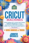 Cricut Machines: Explore Air 2, Joy and Maker machine: An Easy Step-by-Step Guide (2021 Updated) to Master Your Portable Machine and De Cover Image