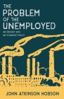 The Problem of the Unemployed - An Enquiry and an Economic Policy Cover Image