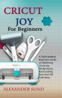 Cricut Joy for Beginners: A 2020 Updated Beginners Guide on Mastering Cricut Joy, Design Space, And Creating Your Own DIY Craft Ideas Cover Image