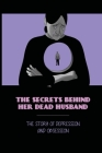 The Secrets Behind Her Dead Husband: The Story Of Depression And Obsession: Dealing With The Grief Cover Image