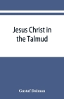 Jesus Christ in the Talmud, Midrash, Zohar, and the liturgy of the synagogue Cover Image