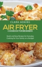 Air Fryer Cookbook For Beginners: Quick and Easy Recipes for Everyday Cooking for Your Family on a Budget Cover Image
