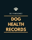 Be Pawsome! Dog Heath Records: A Pet Health Record Book to Keep Track of Vaccination, Medication, Immunization, Wellness, Veterinary Care, Activities Cover Image