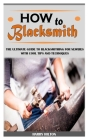 How to Blacksmith: The Ultimate Guide to Blacksmithing for Newbies with Cool Tips and Techniques Cover Image