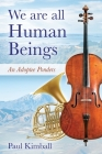 We Are All Human Beings: An Adoptee Ponders Cover Image