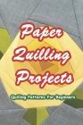 Paper Quilling Projects: Quilling Patterns For Beginners: Paper Quilling Ideas Cover Image