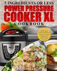 Power Pressure Cooker XL Cookbook: 5 Ingredients or Less - Easy and Delicious Electric Pressure Cooker Recipes for the Whole Family Cover Image