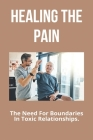 Healing The Pain: The Need For Boundaries In Toxic Relationships.: Healing Doesn'T Mean The Pain Never Existed Cover Image