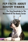 Fun Facts About Boston Terrier: The Deep Knowledge In The Microworld Of The Boston Terrier: Boston Terrier Dog Breed Information Cover Image