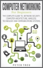 Computer Networking for Beginners: The Complete Guide To, Network Security, Computer Architecture, Wireless Technology and Communications Systems. Cover Image