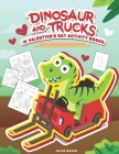 Dinosaur And Trucks In Valentine's Day Activity Books: Boys Activity Book, Coloring, Hidden Pictures, Dot To Dot, How To Draw, Spot Difference, Maze, Cover Image