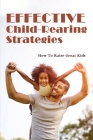 Effective Child-Rearing Strategies: How To Raise Great Kids: Learn How To Bring Up Kids To Be Responsible Cover Image