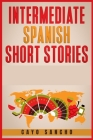 Intermediate Spanish Short Stories: 45 Captivating Short Stories to Learn Spanish & Grow Your Vocabulary the Fun Way! Learn How to Speak Spanish and I Cover Image