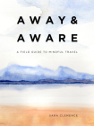 Away & Aware: A Field Guide to Mindful Travel Cover Image