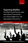 Organizing Rebellion: Non-State Armed Groups Under International Humanitarian Law, Human Rights Law, and International Criminal Law (Oxford Monographs in International Humanitarian & Criminal L) Cover Image