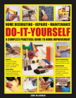 Do-It-Yourself Home Decorating, Repairs, Maintenance: A Complete Practical Guide to Home Improvement Cover Image