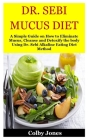 Dr. Sebi Mucus Diet: A Simple Guide on How to Eliminate Mucus, Cleanse and Detoxify the body Using Dr. Sebi Alkaline Eating Diet Method Cover Image