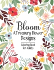 Bloom A Treasury Flower Designs Coloring Book For Adults: 100 Flower Designs Featuring For Adults Women Relaxation- Floral Coloring Book For Adult's S Cover Image
