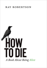 How to Die: A Book about Being Alive Cover Image