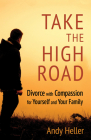 Take the High Road: Divorce with Compassion for Yourself and Your Family Cover Image