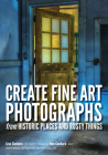 Create Fine Art Photographs from Historic Places and Rusty Things Cover Image