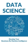 Data Science: Develop Your Bussiness By Machine Intelligence: Python For Data Science Cover Image