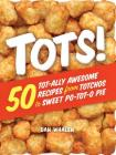 Tots!: 50 Tot-ally Awesome Recipes from Totchos to Sweet Po-tot-o Pie Cover Image