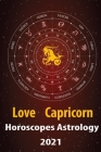 Capricorn Love Horoscope & Astrology 2021: What is My Zodiac Sign by Date of Birth and Time for Every Star Tarot Card Reading Fortune and Personality Cover Image