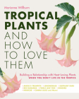 Tropical Plants and How to Love Them: Building a Relationship with Heat-Loving Plants When You Don't Live In The Tropics - Angel's Trumpets – Lemongrass – Elephant Ears – Red Bananas – Fiddle Leaf Figs – Gingers – Hibiscus – Canna Lilies and More! Cover Image