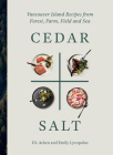 Cedar and Salt: Vancouver Island Recipes from Forest, Farm, Field, and Sea Cover Image