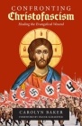 Confronting Christofascism: Healing the Evangelical Wound Cover Image