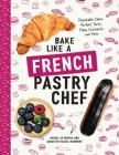 Bake Like a French Pastry Chef: Delectable Cakes, Perfect Tarts, Flaky Croissants, and More Cover Image