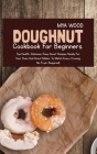 Doughnut Cookbook for Beginners: Top Health, Delicious, Easy Donut Recipes Ready for Your Oven and Donut Maker to Match Every Craving Cover Image