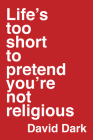 Life's Too Short to Pretend You're Not Religious Cover Image