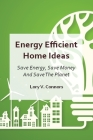 Energy Efficient Home Ideas: Save Energy, Save Money And Save The Planet Cover Image