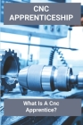 CNC Apprenticeship: What Is A Cnc Apprentice?: Cnc Machinist Apprenticeship Cover Image