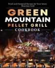 Green Mountain Pellet Grill Cookbook: Fresh and Foolproof Recipes for Your Green Mountain Grill Cover Image